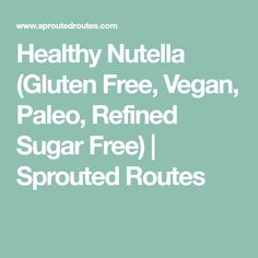 Healthy Nutella (Gluten Free, Vegan, Paleo, Refined Sugar Free)   Sprouted Routes