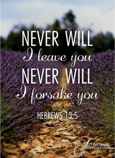 Never will He leave you never will He forsake you. Hebrews 13:5