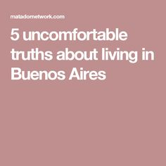 5 uncomfortable truths about living in Buenos Aires