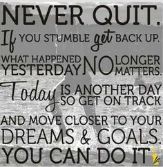 """Motivation Quotes : """"Never quit. If you stumble get back up. What happened yesterday no longer matte. - Hall Of Quotes Best Inspirational Quotes, Great Quotes, Quotes To Live By, Me Quotes, Daily Quotes, Strong Quotes, Qoutes, Photo Quotes, Picture Quotes"""