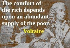 """The comfort of the rich depends upon an abundant supply of the poor.""  - Voltaire (ne: François-Marie Arouet, 1694 - 1778)"