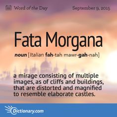 Fata Morgana (n.) Meteorology. a mirage consisting of multiple images, as of cliffs and buildings, that are distorted and magnified to resemble elaborate castles, often seen near the Straits of Messina.