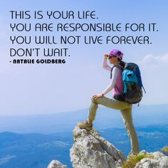 This is your life. You are responsible for it. You will not live forever. Don't wait. ~Natalie Goldberg (love this quote so much!)