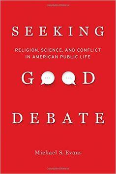 Seeking Good Debate: Religion, Science, and Conflict in American Public Life: Michael S. Evans: 9780520285088: Amazon.com: Books