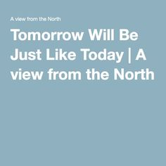 Tomorrow Will Be Just Like Today | A view from the North