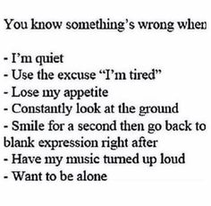 You know somethings wrong when: I'm quiet use the excuse I'm tired, lose my appetite, constantly look at the ground, smile for a second then go back to blank expression right after, have my music turned up loud, want to be alone
