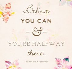 Believe you can & you're halfway there.  Theodore Roosevelt