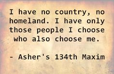 I have no country, no homeland. I have only those people I choose who also choose me. - Asher's 134th Maxim