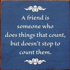 A friend is someone who does things that count, but doesn't stop to count them.