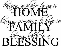 One of our newest quotes - VERY POPULAR!   having a place to go is   HOME  having someone to love is  FAMILY  having both is a   BLESSING