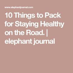 10 Things to Pack for Staying Healthy on the Road.   elephant journal