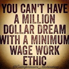 True! I have that MILLION DOLLAR WAGE WORK ETHIC!! Only 7 months doing what I do now and the CEO and other managers are proud of me and my work! Mom didn't raise me to be a bum she raised me to be hardworking.
