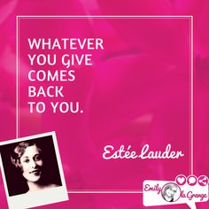 Whatever you give comes back to you. @EsteeLauder