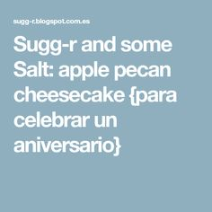 Sugg-r and some Salt: apple pecan cheesecake {para celebrar un aniversario}
