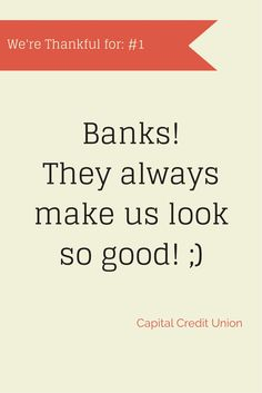 Things We're Thankful For #1 - Banks! They always make us look good! #creditunionsavings #joinacreditunion #creditunionforms www.oaktreebiz.com