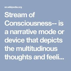 Stream of Consciousness-- is a narrative mode or device that depicts the multitudinous thoughts and feelings which pass through the mind. The term was coined by William James in 1890 in his The Principles of Psychology, and in 1918 the novelist May Sinclair (1863 – 1946) first applied the term stream of consciousness, in a literary context, when discussing Dorothy Richardson's (1873 – 1957) novels. Pointed Roofs (1915), the first work in Richardson's series of 13 semi-autobiographical…