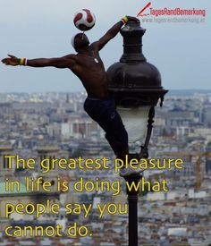 The greatest pleasure in life is doing what people say you cannot do. - TagesRandBemerkung
