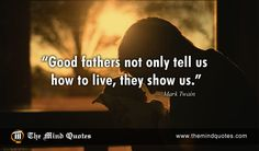 "themindquotes.com : Mark Twain Quotes on Father's Day and Respect""Good fathers not only tell us how to live, they show us."" ~ Mark Twain"