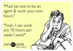 "Free and Funny Workplace Ecard: ""Must be nice to be an agent & work your own hours."" ""Yeah, I can work any 70 hours per week I want! Real Estate Career, Real Estate Business, Real Estate Marketing, Real Estate Quotes, Real Estate Humor, Property Management Humor, Manager Humor, Insurance Quotes, Life Insurance"