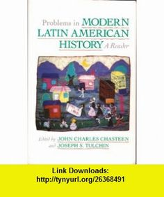 Problems in Modern Latin American History A Reader (Latin American Silhouettes) (9780842023283) John Charles Chasteen , ISBN-10: 0842023283  , ISBN-13: 978-0842023283 ,  , tutorials , pdf , ebook , torrent , downloads , rapidshare , filesonic , hotfile , megaupload , fileserve