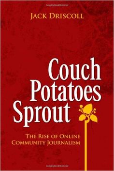 Couch Potatoes Sprout: The Rise of Online Community Journalism: Jack Driscoll: 9781436371599: Amazon.com: Books