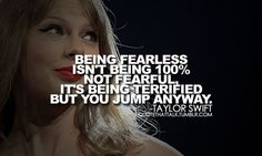 """being fearless isn't being 100% not fearful, it's being terrified but you jump anyway."" - taylor swift"