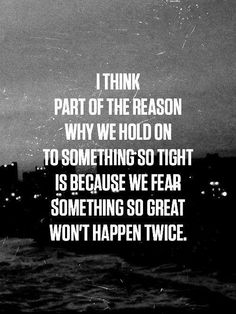 ♔ I THINK PART OF THE REASON WHY WE HOLD ON TO SOMETHING SO TIGHT IS BECAUSE WE FEAR SOMETHING SO GREAT WON'T HAPPEN TWICE.  #JLM478
