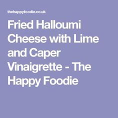 Fried Halloumi Cheese with Lime and Caper Vinaigrette - The Happy Foodie
