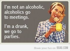I'm not an alcoholic, alcoholics go to meeting. I'm a drunk, we go to parties.
