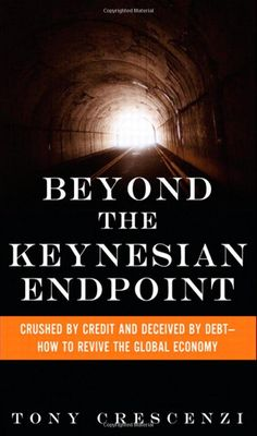 Tony Crescenzi, Beyond the Keynesian Endpoint: Crushed by Credit and Deceived by Debt — How to Revive the Global Economy