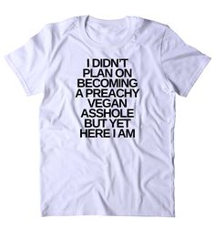 48a49bff I Didn't Plan On Becoming A Preachy Vegan Ashole But Yet Here I Am T-shirt  Funny Veganism Animal Right Activist Clothing Tumblr Shirt from Sunray  Clothing