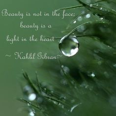 Beauty is not in the face; beauty is a light in the heart. ~Kahlil Gibran