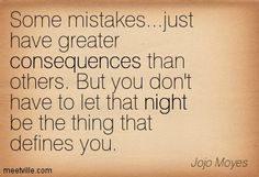 Some mistakes...just have greater consequences than others. But you don't have to let that night be the thing that defines you. Jojo Moyes