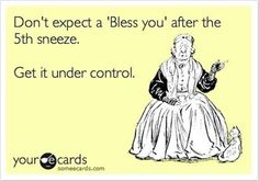 LOL.... I somehow get the feeling people think this whenever I go into one of my sneezing fits.