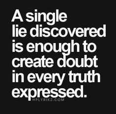 single lie discovered is enough to create doubt in. A single lie discovered is enough to create doubt in every truth expressed.A single lie discovered is enough to create doubt in every truth expressed. Now Quotes, Quotes Thoughts, Words Quotes, Great Quotes, Quotes To Live By, Motivational Quotes, Funny Quotes, Life Quotes, Inspirational Quotes