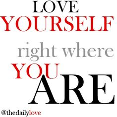 VISUAL INSPIRATION – LOVE YOURSELF RIGHT WHERE YOU ARE May 5, 2013 by Mastin Kipp