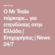 Ο Mr Tesla πάρκαρε... για επενδύσεις στην Ελλάδα | Επιχειρήσεις | News 24/7