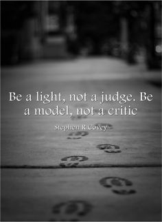 """""""Make small commitments and keep them. Be a light, not a judge. Be a model, not a critic. Be part of the solution, not part of the problem."""" - The 7 Habits of Highly Effective People"""