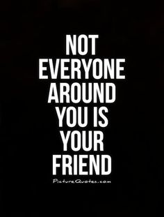 Not everyone around you is your friend. Picture Quotes.