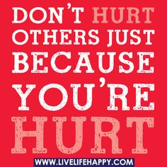 Don't hurt others just because you're hurt., via Flickr.