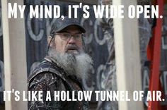 Duck Dynasty quote Si: My mind. It's wide open. It's like a hollow tunnel of air.