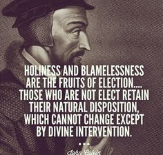 Holiness and blamelessness are the fruits of election… Thos who are not elect retain their natural disposition, which cannot change except by divine intervention. -- John Calvin