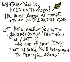 Whatever you do, hold onto hope! The tiniest thread will twist into an unbreakable cord. Let hope anchor you in the possibility that this is not the end of your story, that change will bring you to peaceful shores/ The Words, Cool Words, Inspirational Quotes Pictures, Great Quotes, Random Quotes, Daily Quotes, 2017 Quotes, Quick Quotes, Inspiring Pictures