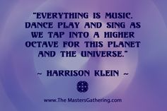 """Everything is music. Dance play and sing as we tap into a higher octave for this planet and the universe.""   #HarrisonKlein"