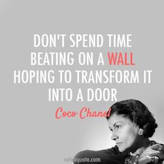 Don't spend time beating on a wall hoping to transform it into a door. Coco Chanel