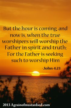 """-John 4:23 """"But the hour cometh, and now is, when the true worshippers shall worship the Father in spirit and in truth: for the Father seeketh such to worship him."""