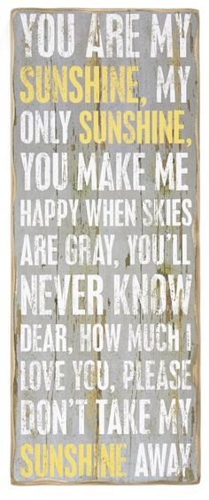 You are my sunshine, my only sunshine, you make me happy when skies are gray...