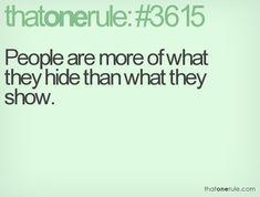 People are more of what they hide than what they show.
