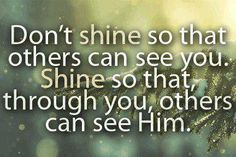 """Let your light shine forth that may see your works and glorify your father which is in heaven"""