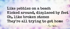 Like pebbles on a beach Kicked around, displaced by feet Oh, like broken stones They're all trying to get home  ~ Paul Weller ~ Ronny-G's Travels